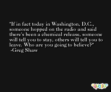 If in fact today in Washington, D.C., someone hopped on the radio and said there's been a chemical release, someone will tell you to stay, others will tell you to leave. Who are you going to believe? -Greg Shaw