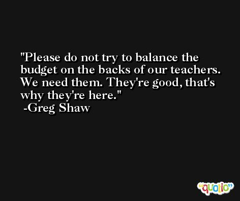 Please do not try to balance the budget on the backs of our teachers. We need them. They're good, that's why they're here. -Greg Shaw