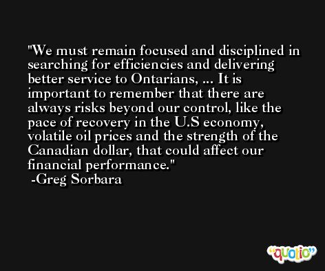 We must remain focused and disciplined in searching for efficiencies and delivering better service to Ontarians, ... It is important to remember that there are always risks beyond our control, like the pace of recovery in the U.S economy, volatile oil prices and the strength of the Canadian dollar, that could affect our financial performance. -Greg Sorbara
