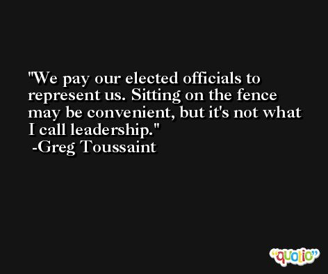 We pay our elected officials to represent us. Sitting on the fence may be convenient, but it's not what I call leadership. -Greg Toussaint