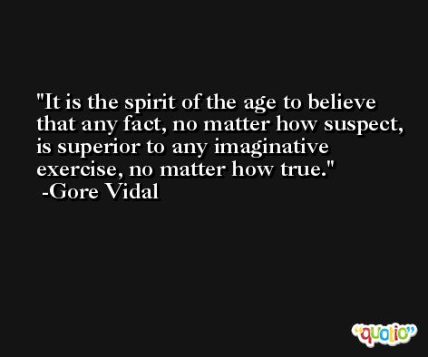 It is the spirit of the age to believe that any fact, no matter how suspect, is superior to any imaginative exercise, no matter how true. -Gore Vidal