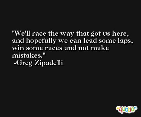 We'll race the way that got us here, and hopefully we can lead some laps, win some races and not make mistakes. -Greg Zipadelli
