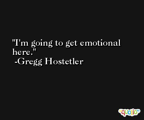 I'm going to get emotional here. -Gregg Hostetler