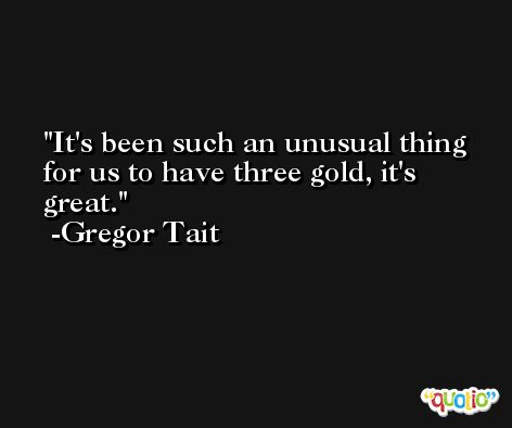 It's been such an unusual thing for us to have three gold, it's great. -Gregor Tait