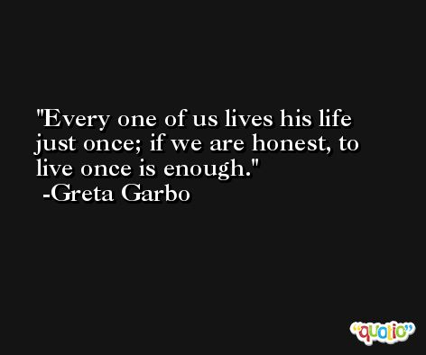 Every one of us lives his life just once; if we are honest, to live once is enough. -Greta Garbo