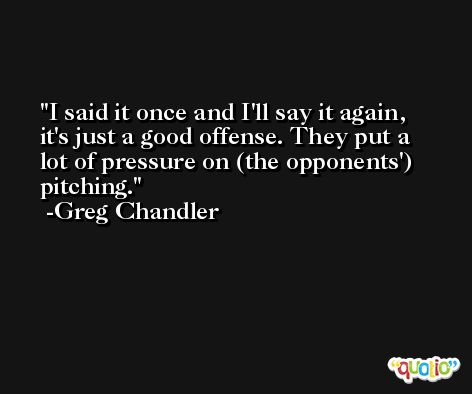 I said it once and I'll say it again, it's just a good offense. They put a lot of pressure on (the opponents') pitching. -Greg Chandler