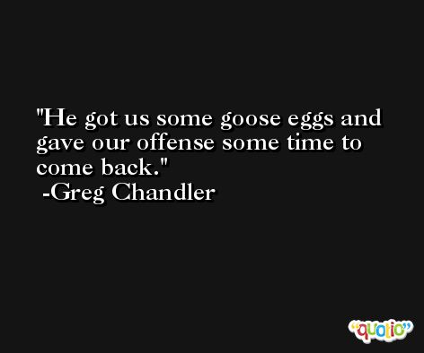 He got us some goose eggs and gave our offense some time to come back. -Greg Chandler
