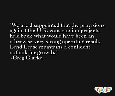 We are disappointed that the provisions against the U.K. construction projects held back what would have been an otherwise very strong operating result. Lend Lease maintains a confident outlook for growth. -Greg Clarke