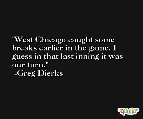 West Chicago caught some breaks earlier in the game. I guess in that last inning it was our turn. -Greg Dierks