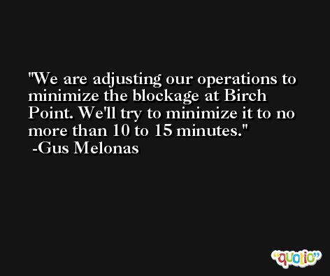 We are adjusting our operations to minimize the blockage at Birch Point. We'll try to minimize it to no more than 10 to 15 minutes. -Gus Melonas
