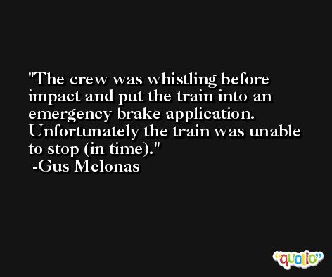 The crew was whistling before impact and put the train into an emergency brake application. Unfortunately the train was unable to stop (in time). -Gus Melonas