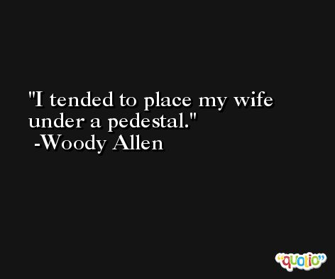 I tended to place my wife under a pedestal. -Woody Allen