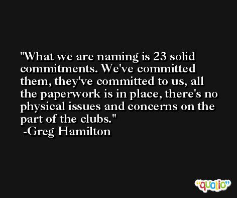 What we are naming is 23 solid commitments. We've committed them, they've committed to us, all the paperwork is in place, there's no physical issues and concerns on the part of the clubs. -Greg Hamilton