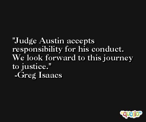 Judge Austin accepts responsibility for his conduct. We look forward to this journey to justice. -Greg Isaacs