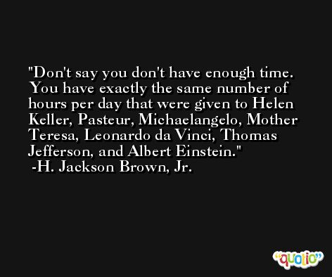 Don't say you don't have enough time. You have exactly the same number of hours per day that were given to Helen Keller, Pasteur, Michaelangelo, Mother Teresa, Leonardo da Vinci, Thomas Jefferson, and Albert Einstein. -H. Jackson Brown, Jr.