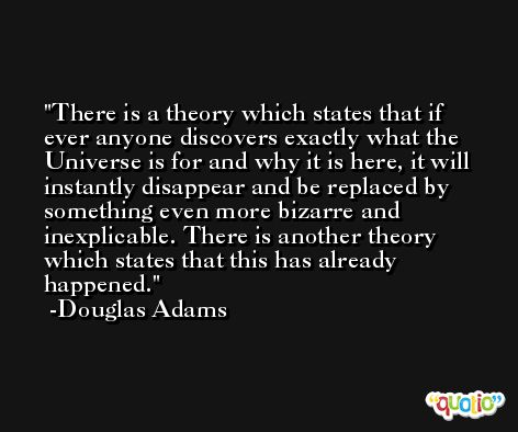 There is a theory which states that if ever anyone discovers exactly what the Universe is for and why it is here, it will instantly disappear and be replaced by something even more bizarre and inexplicable. There is another theory which states that this has already happened. -Douglas Adams