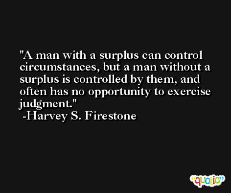 A man with a surplus can control circumstances, but a man without a surplus is controlled by them, and often has no opportunity to exercise judgment. -Harvey S. Firestone