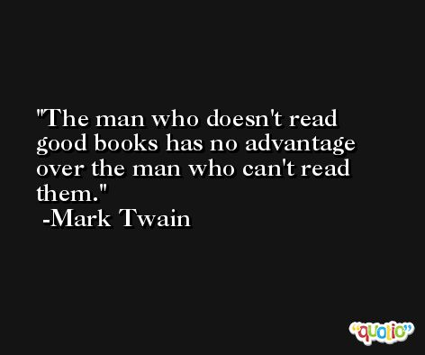 The man who doesn't read good books has no advantage over the man who can't read them. -Mark Twain