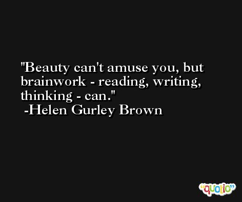 Beauty can't amuse you, but brainwork - reading, writing, thinking - can. -Helen Gurley Brown