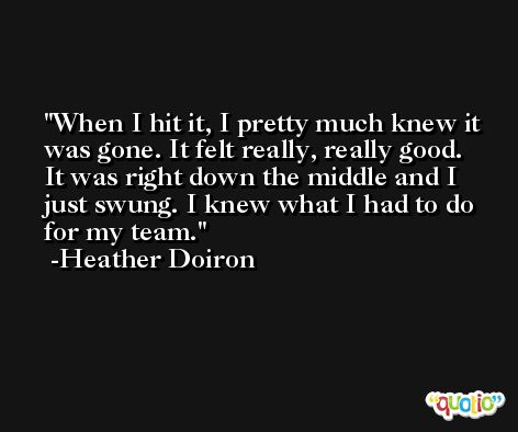 When I hit it, I pretty much knew it was gone. It felt really, really good. It was right down the middle and I just swung. I knew what I had to do for my team. -Heather Doiron