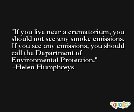 If you live near a crematorium, you should not see any smoke emissions. If you see any emissions, you should call the Department of Environmental Protection. -Helen Humphreys