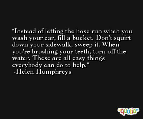 Instead of letting the hose run when you wash your car, fill a bucket. Don't squirt down your sidewalk, sweep it. When you're brushing your teeth, turn off the water. These are all easy things everybody can do to help. -Helen Humphreys