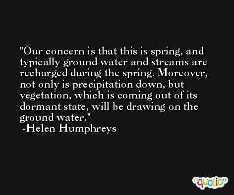 Our concern is that this is spring, and typically ground water and streams are recharged during the spring. Moreover, not only is precipitation down, but vegetation, which is coming out of its dormant state, will be drawing on the ground water. -Helen Humphreys
