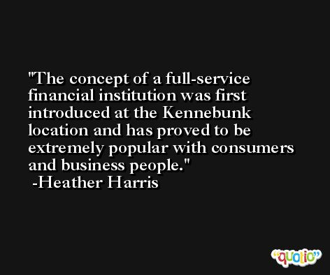 The concept of a full-service financial institution was first introduced at the Kennebunk location and has proved to be extremely popular with consumers and business people. -Heather Harris