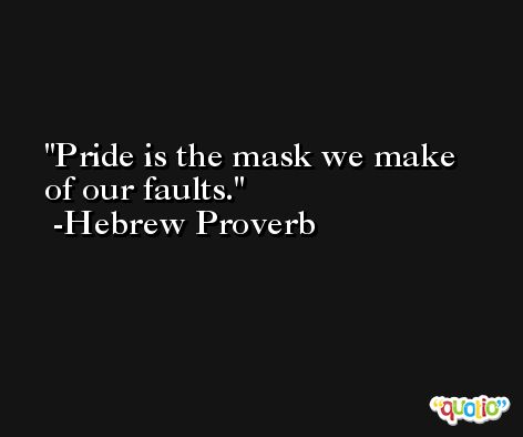 Pride is the mask we make of our faults. -Hebrew Proverb