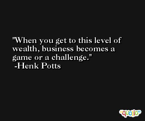 When you get to this level of wealth, business becomes a game or a challenge. -Henk Potts