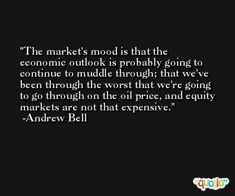 The market's mood is that the economic outlook is probably going to continue to muddle through; that we've been through the worst that we're going to go through on the oil price, and equity markets are not that expensive. -Andrew Bell