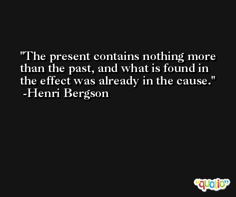 The present contains nothing more than the past, and what is found in the effect was already in the cause. -Henri Bergson