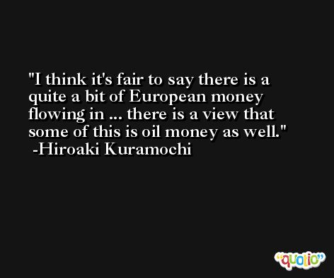I think it's fair to say there is a quite a bit of European money flowing in ... there is a view that some of this is oil money as well. -Hiroaki Kuramochi