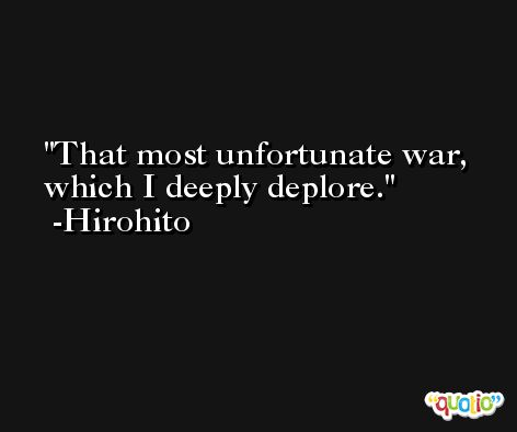 That most unfortunate war, which I deeply deplore. -Hirohito