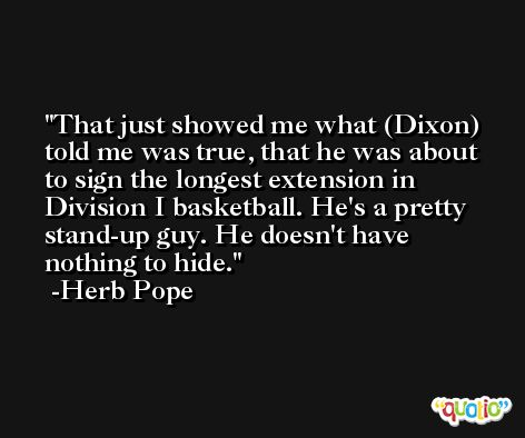 That just showed me what (Dixon) told me was true, that he was about to sign the longest extension in Division I basketball. He's a pretty stand-up guy. He doesn't have nothing to hide. -Herb Pope