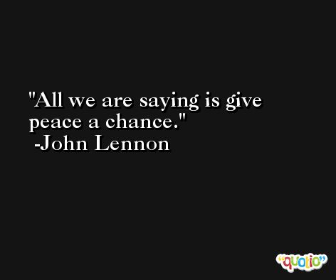 All we are saying is give peace a chance. -John Lennon