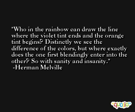 Who in the rainbow can draw the line where the violet tint ends and the orange tint begins? Distinctly we see the difference of the colors, but where exactly does the one first blendingly enter into the other? So with sanity and insanity. -Herman Melville
