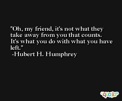 Oh, my friend, it's not what they take away from you that counts.  It's what you do with what you have left. -Hubert H. Humphrey