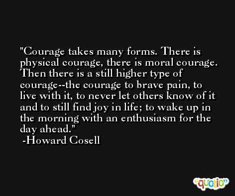 Courage takes many forms. There is physical courage, there is moral courage. Then there is a still higher type of courage--the courage to brave pain, to live with it, to never let others know of it and to still find joy in life; to wake up in the morning with an enthusiasm for the day ahead. -Howard Cosell