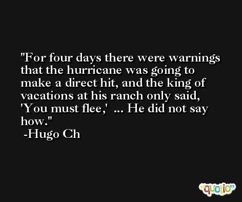 For four days there were warnings that the hurricane was going to make a direct hit, and the king of vacations at his ranch only said, 'You must flee,'  ... He did not say how. -Hugo Ch