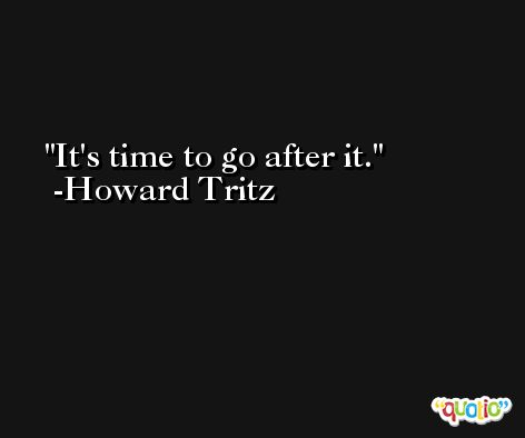 It's time to go after it. -Howard Tritz