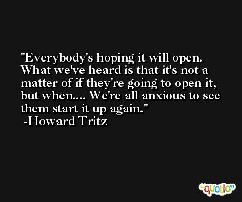 Everybody's hoping it will open. What we've heard is that it's not a matter of if they're going to open it, but when.... We're all anxious to see them start it up again. -Howard Tritz
