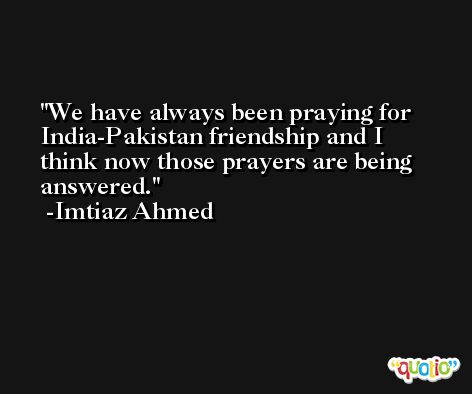 We have always been praying for India-Pakistan friendship and I think now those prayers are being answered. -Imtiaz Ahmed