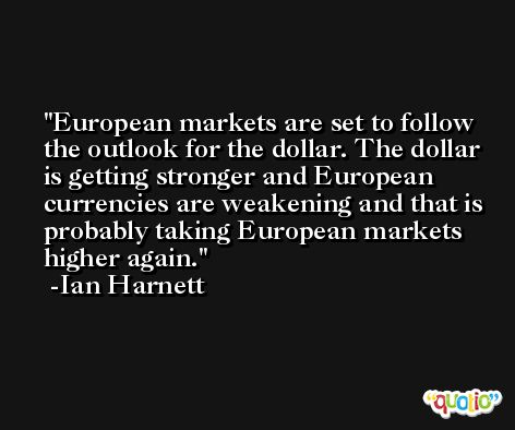 European markets are set to follow the outlook for the dollar. The dollar is getting stronger and European currencies are weakening and that is probably taking European markets higher again. -Ian Harnett
