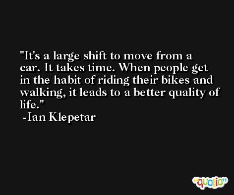 It's a large shift to move from a car. It takes time. When people get in the habit of riding their bikes and walking, it leads to a better quality of life. -Ian Klepetar