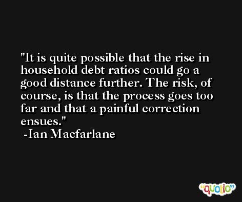 It is quite possible that the rise in household debt ratios could go a good distance further. The risk, of course, is that the process goes too far and that a painful correction ensues. -Ian Macfarlane
