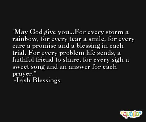 May God give you...For every storm a rainbow, for every tear a smile, for every care a promise and a blessing in each trial. For every problem life sends, a faithful friend to share, for every sigh a sweet song and an answer for each prayer. -Irish Blessings