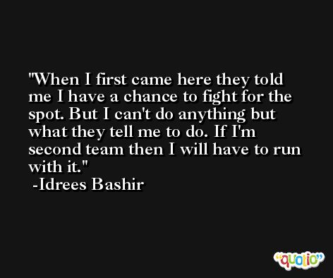 When I first came here they told me I have a chance to fight for the spot. But I can't do anything but what they tell me to do. If I'm second team then I will have to run with it. -Idrees Bashir