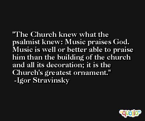 The Church knew what the psalmist knew: Music praises God. Music is well or better able to praise him than the building of the church and all its decoration; it is the Church's greatest ornament. -Igor Stravinsky