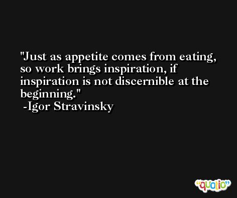 Just as appetite comes from eating, so work brings inspiration, if inspiration is not discernible at the beginning. -Igor Stravinsky